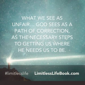 <p>What we see as unfair… God sees as a path of correction, as the necessary steps to getting us where He needs us to be.</p>