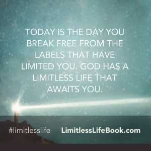 <p>Today is the day you break free from the labels that have limited you. God has a limitless life that awaits you.</p>