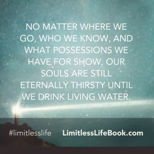 <p>No matter where we go, who we know, and what possessions we have for show, our souls are still eternally thirsty until we drink living water</p>