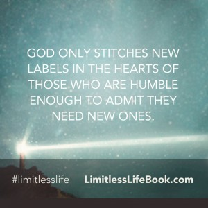 <p>God only stitches new labels in the hearts of those who are humble enough to admit they need new ones</p>