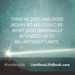 <p>Then He died and rose again so we could be what God originally intended us to be—without limits.</p>