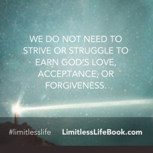 <p>We do not need to strive or struggle to earn God's love, acceptance, or forgiveness.</p>