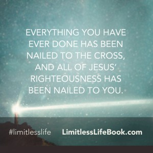 <p>Everything you have ever done has been nailed to the cross, and all of Jesus' righteousness has been nailed to you.</p>
