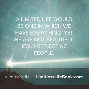 <p>A limited life would be one in which we have everything, yet we are not beautiful, Jesus-reflecting people.</p>
