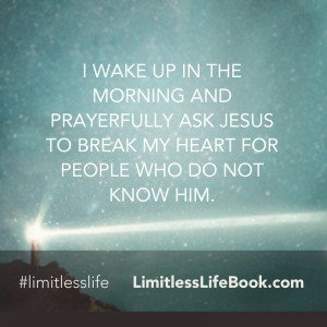 <p>I wake up in the morning and prayerfully ask Jesus to break my heart for people who do not know Him.</p>