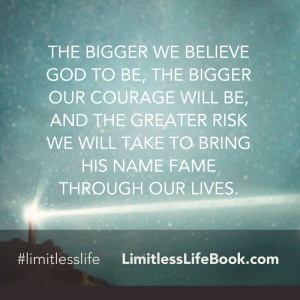 <p>The bigger we believe God to be, the bigger our courage will be, and the greater risk we will take to bring His name fame through our lives</p>